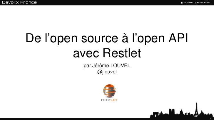 De l'open source à l'open API        avec Restlet          par Jérôme LOUVEL                @jlouvel                      ...