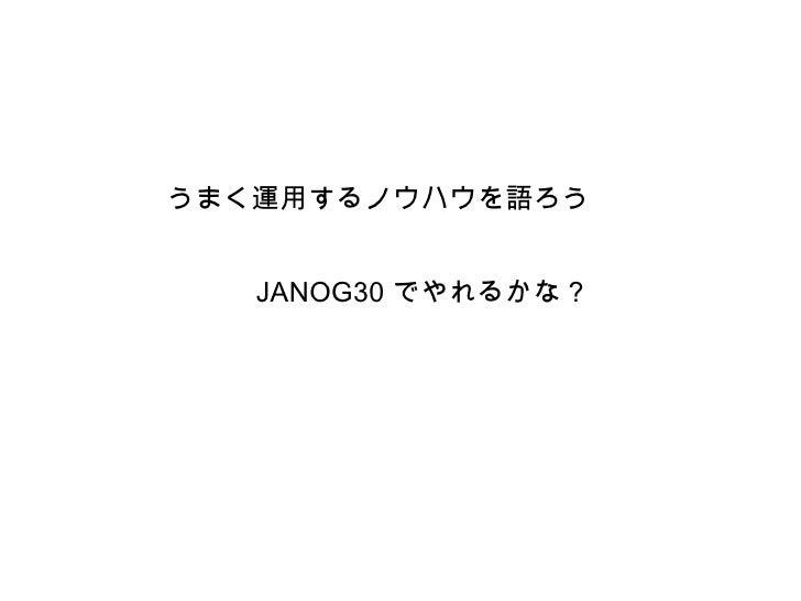 うまく運用するノウハウを語ろう   JANOG30 でやれるかな?