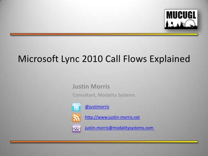 Microsoft Lync 2010 Call Flows Explained            Justin Morris            Consultant, Modality Systems                 ...