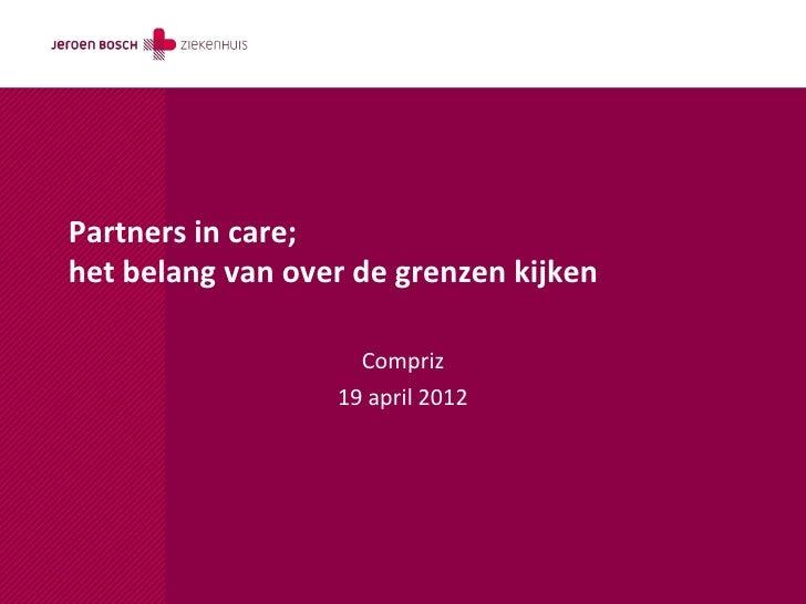 Partners in care;het belang van over de grenzen kijken                    Compriz                  19 april 2012