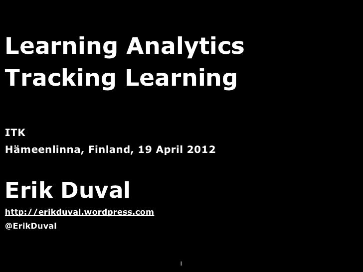 Learning AnalyticsTracking LearningITKHämeenlinna, Finland, 19 April 2012Erik Duvalhttp://erikduval.wordpress.com@ErikDuva...