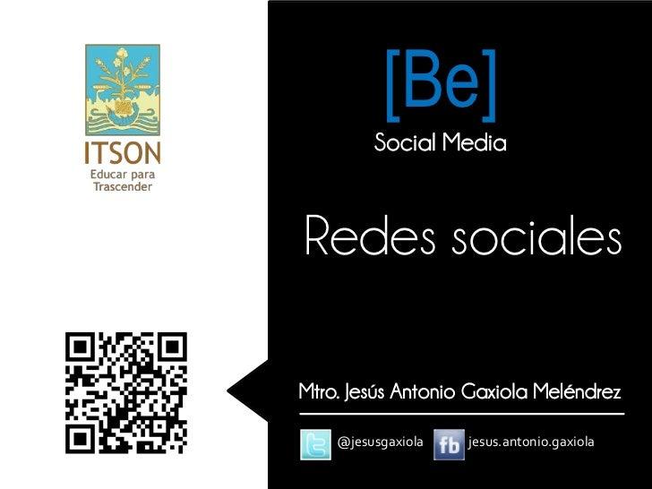 [Be]         Social MediaRedes socialesMtro. Jesús Antonio Gaxiola Meléndrez    @jesusgaxiola   jesus.antonio.gaxiola