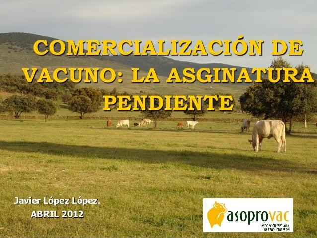Javier López López. ABRIL 2012 COMERCIALIZACIÓN DE VACUNO: LA ASGINATURA PENDIENTE