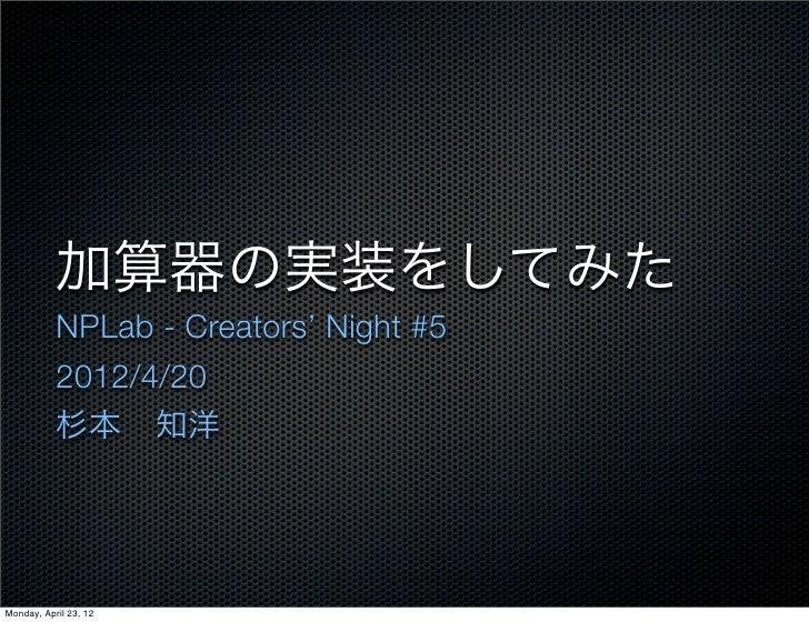 加算器の実装をしてみた           NPLab - Creators' Night #5           2012/4/20           杉本知洋Monday, April 23, 12