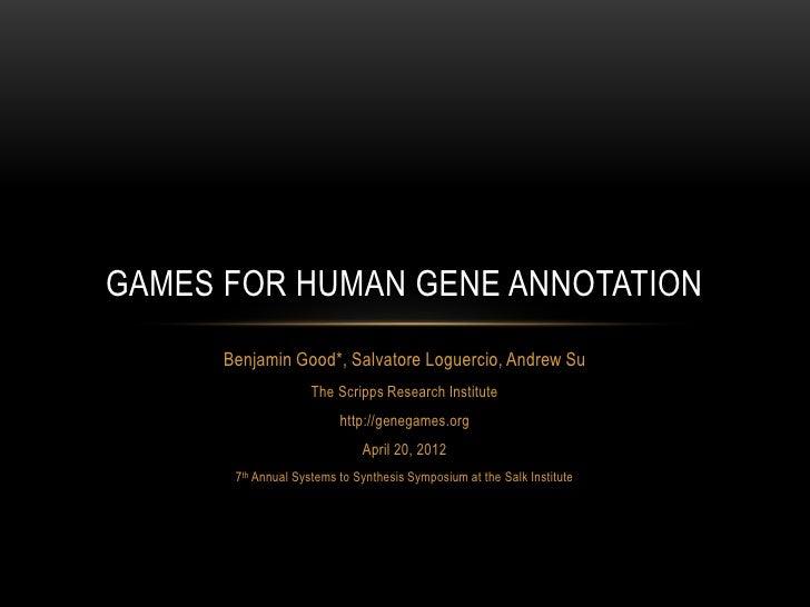GAMES FOR HUMAN GENE ANNOTATION      Benjamin Good*, Salvatore Loguercio, Andrew Su                     The Scripps Resear...