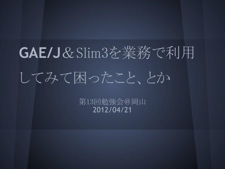 GAE/J&Slim3を業務で利用してみて困ったこと、とか     第13回勉強会@岡山        2012/04/21