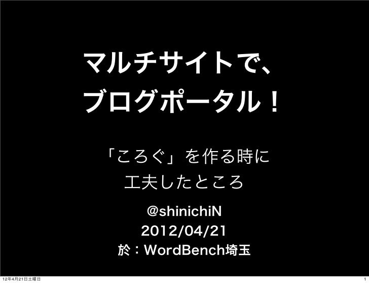 マルチサイトで、              ブログポータル!              「ころぐ」を作る時に                工夫したところ                  @shinichiN                 ...