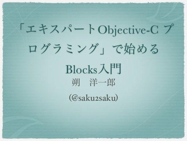 「エキスパートObjective-C プ ログラミング」で始める      Blocks入門       朔洋一郎      (@saku2saku)