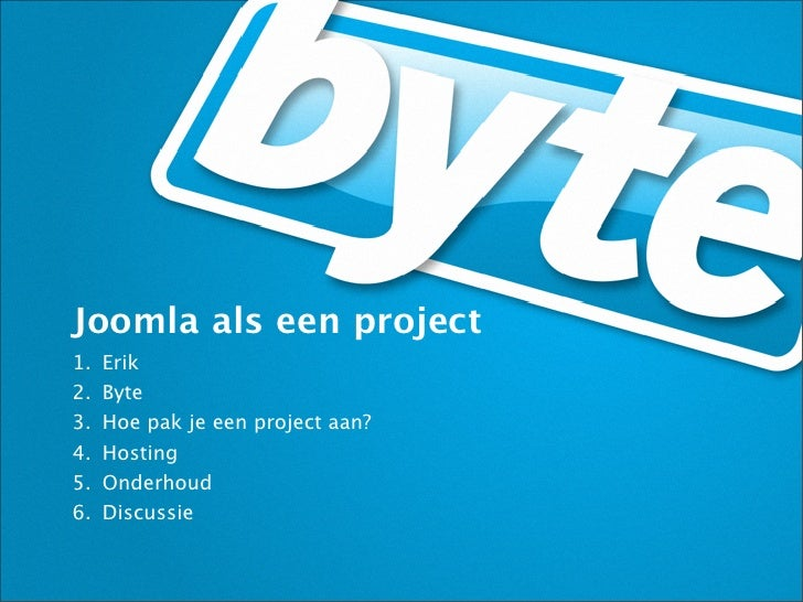 Joomla als een project1.   Erik2.   Byte3.   Hoe pak je een project aan?4.   Hosting5.   Onderhoud6.   Discussie