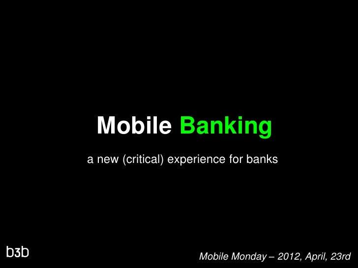 Mobile Bankinga new (critical) experience for banks                     Mobile Monday – 2012, April, 23rd