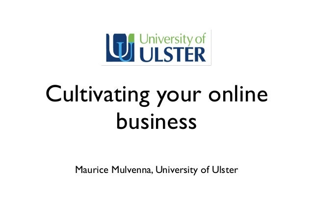 Cultivating your onlinebusinessMaurice Mulvenna, University of Ulster