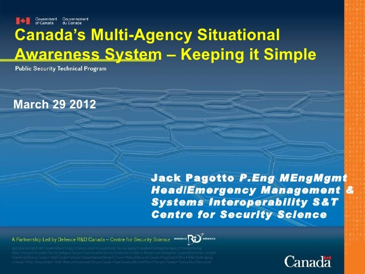 Canada's Multi-Agency SituationalAwareness System – Keeping it SimpleMarch 29 2012                Jack Pagotto P.Eng MEngM...
