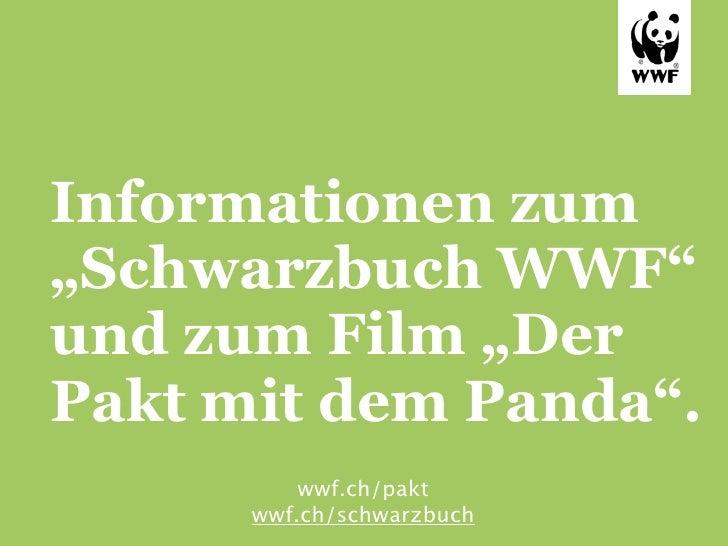 """Informationen zum""""Schwarzbuch WWF""""und zum Film """"DerPakt mit dem Panda"""".          wwf.ch/pakt      wwf.ch/schwarzbuch"""