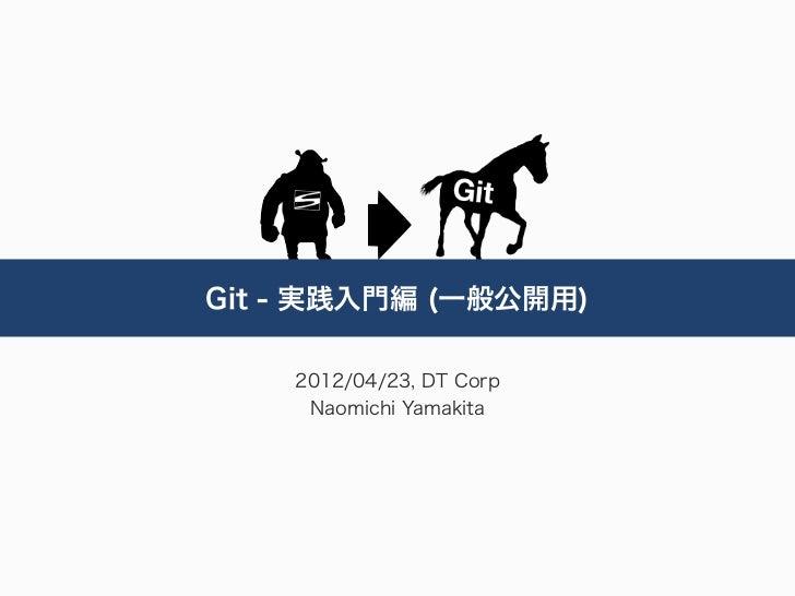 Git - 実践入門編 (一般公開用)    2012/04/23, DT Corp     Naomichi Yamakita