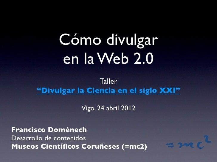 """Cómo divulgar           en la Web 2.0                      Taller      """"Divulgar la Ciencia en el siglo XXI""""              ..."""