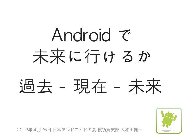 Android で   未来に行けるか過去 - 現在 - 未来2012年4月25日 日本アンドロイドの会 横須賀支部 大和田健一