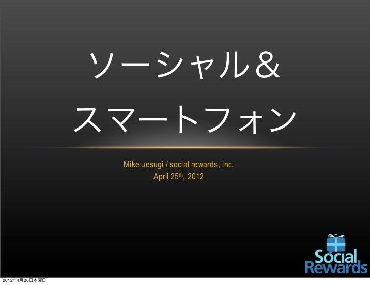 ソーシャル&                スマートフォン                 Mike uesugi / social rewards, inc.                         April 25th, 20122...