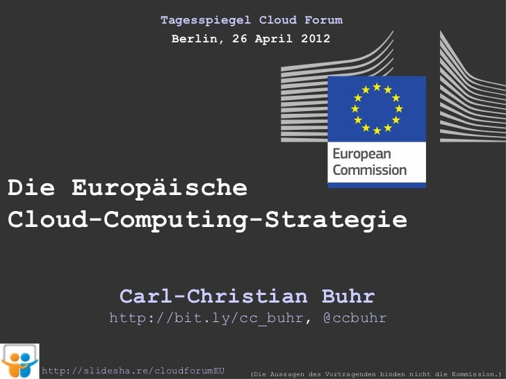 Tagesspiegel Cloud Forum                        Berlin, 26 April 2012Die EuropäischeCloud-Computing-Strategie             ...