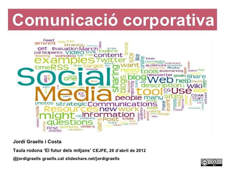 Comunicació corporativa    Jordi Graells i Costa    Taula rodona 'El futur dels mitjans' CEJFE, 26 d'abril de 2012    @jor...
