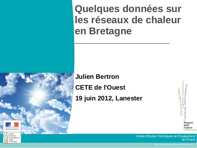 Quelques données sur  les réseaux de chaleur  en Bretagne  Centre d'Etudes Techniques de l'Equipement  de l'Ouest  www.cet...