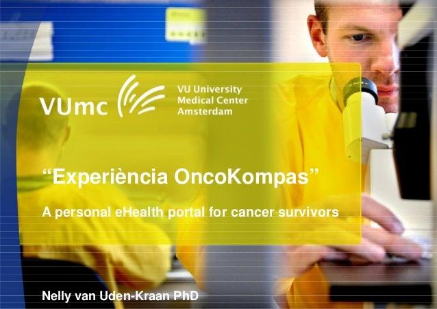"""Experiència OncoKompas""A personal eHealth portal for cancer survivorsNelly van Uden-Kraan PhD"