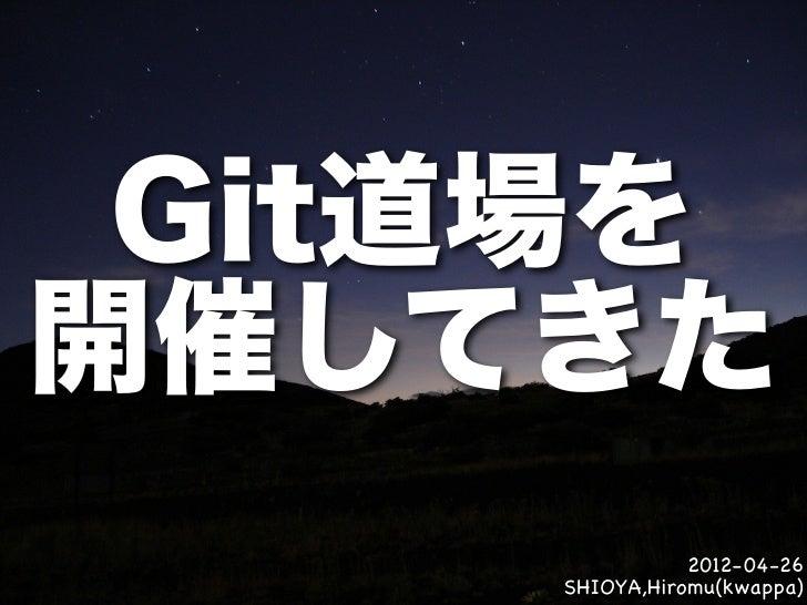 Git道場を開催してきた               2012-04-26    SHIOYA,Hiromu(kwappa)