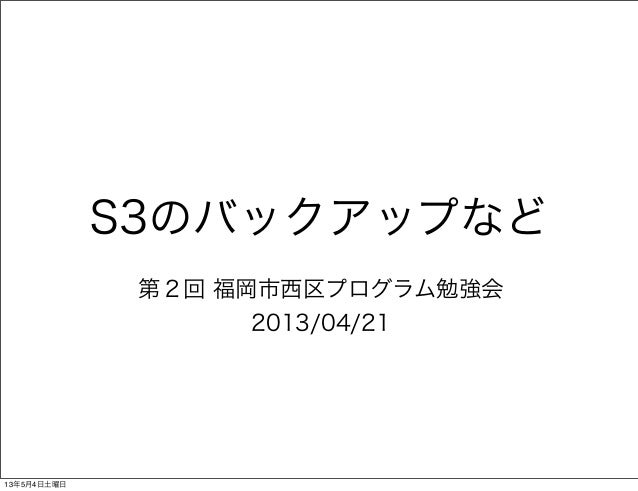 S3のバックアップなど第2回 福岡市西区プログラム勉強会2013/04/2113年5月4日土曜日