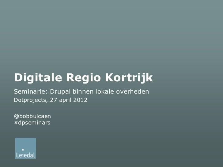 Digitale Regio KortrijkSeminarie: Drupal binnen lokale overhedenDotprojects, 27 april 2012@bobbulcaen#dpseminars