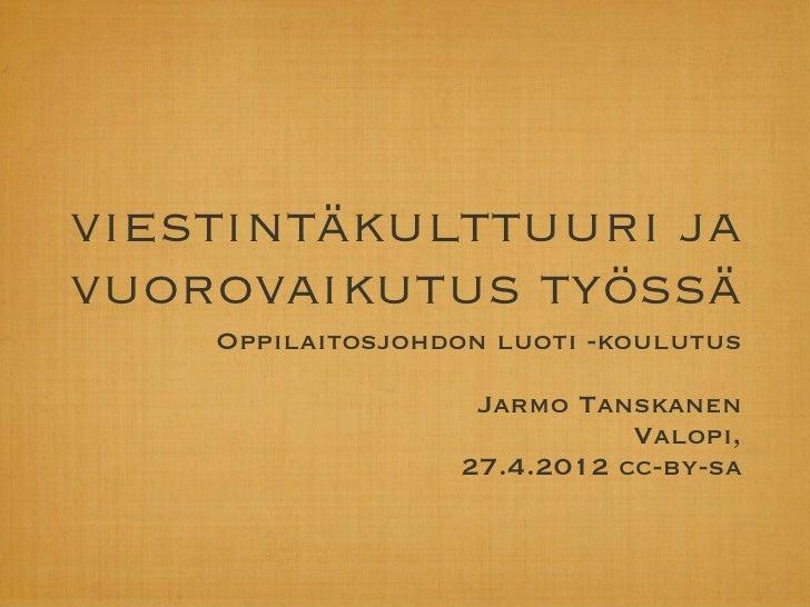 viestintäkulttuuri javuorovaikutus työssä    Oppilaitosjohdon luoti -koulutus                   Jarmo Tanskanen           ...