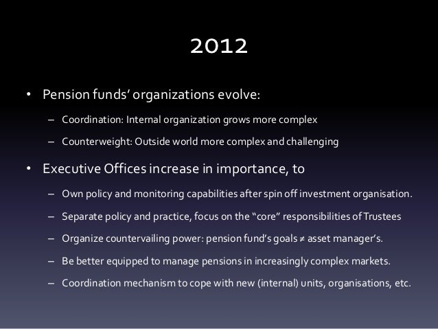 2012• Pension funds' organizations evolve:   – Coordination: Internal organization grows more complex   – Counterweight: O...
