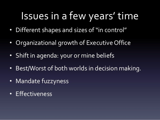 """Issues in a few years' time• Different shapes and sizes of """"in control""""• Organizational growth of Executive Office• Shift ..."""