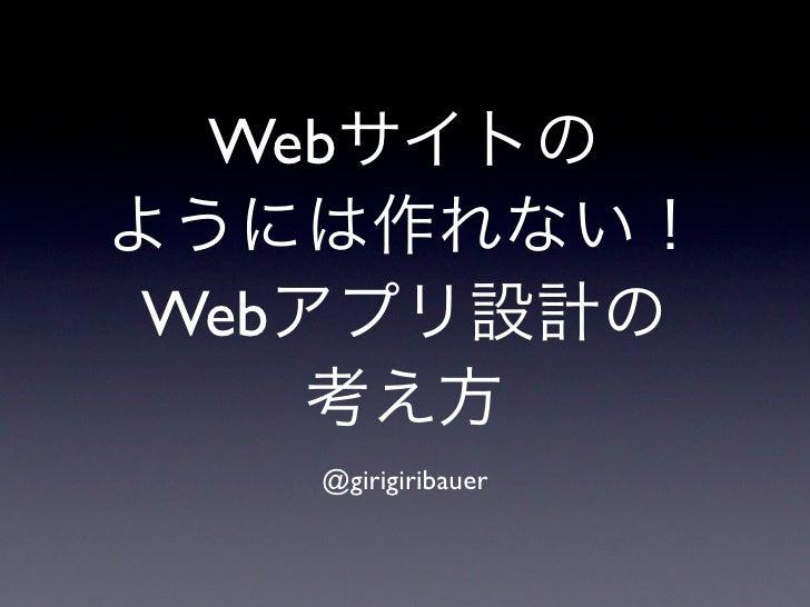 Webサイトのようには作れない! Webアプリ設計の     考え方   @girigiribauer