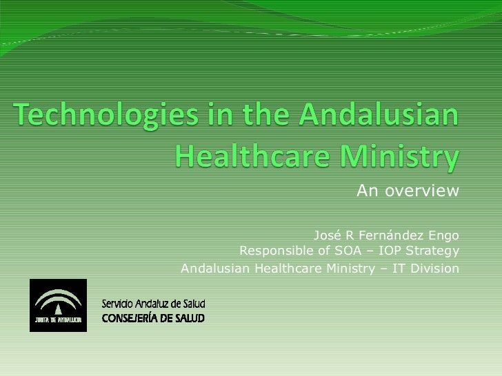 An overview                    José R Fernández Engo         Responsible of SOA – IOP StrategyAndalusian Healthcare Minist...