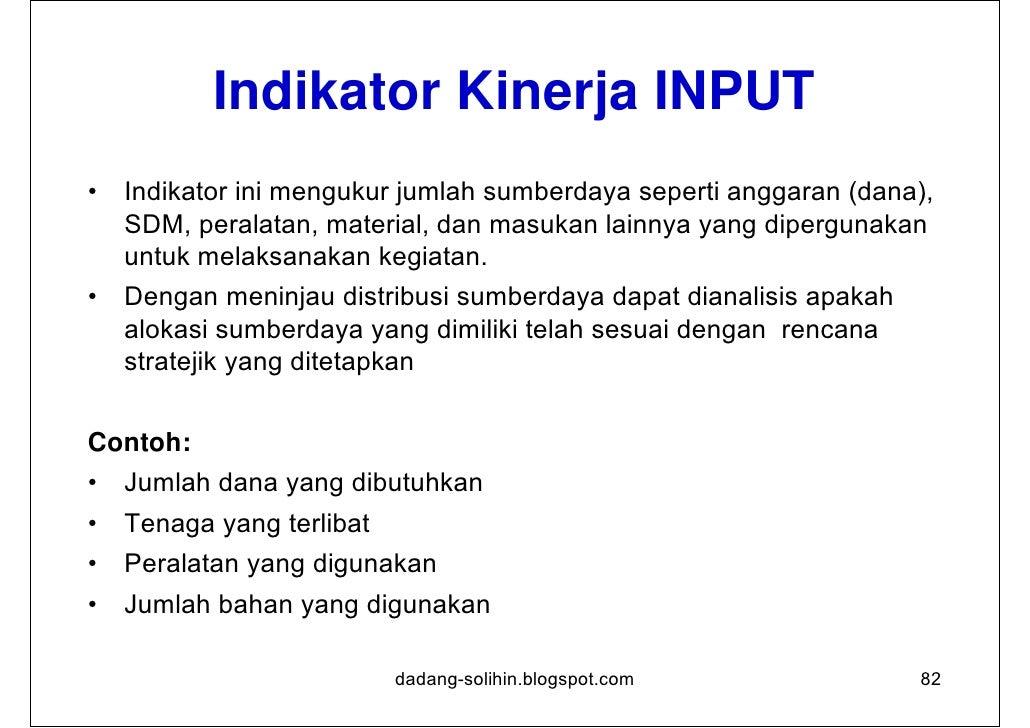 Indikator Kinerja OUTPUT•   Indikator Keluaran dijadikan landasan untuk menilai kemajuan suatu    kegiatan apabila tolok u...