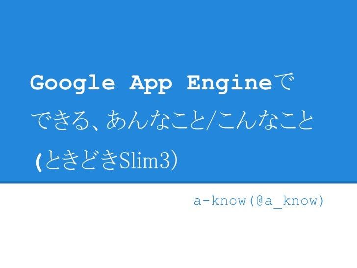 Google App Engineでできる、あんなこと/こんなこと(ときどきSlim3)              a-know(@a_know)