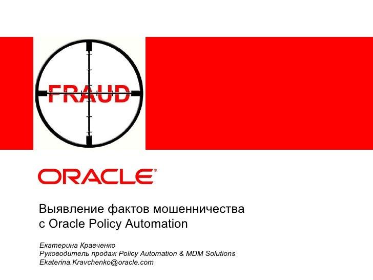 Выявление фактов мошенничестваc Oracle Policy AutomationЕкатерина КравченкоРуководитель продаж Policy Automation & MDM Sol...