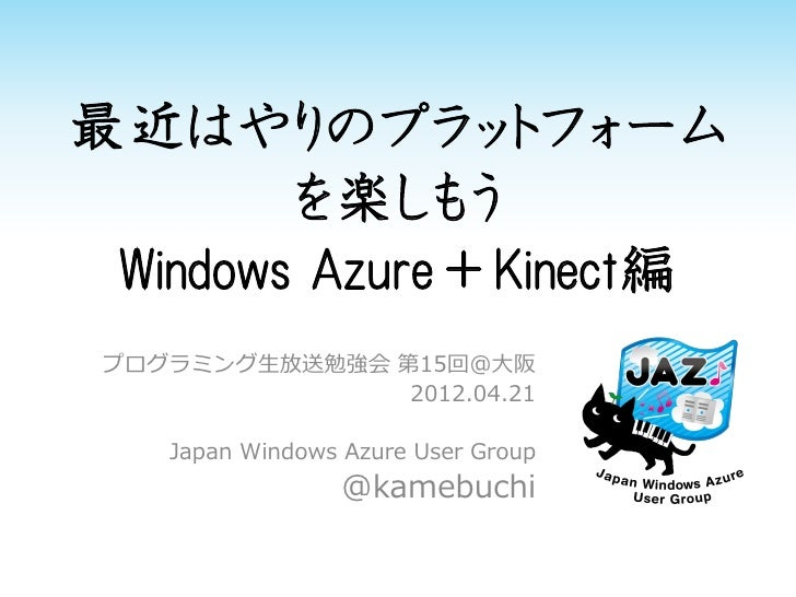 最近はやりのプラットフォーム        を楽しもう Windows Azure+Kinect編 プログラミング生放送勉強会 第15回@大阪                2012.04.21    Japan Windows Azure U...