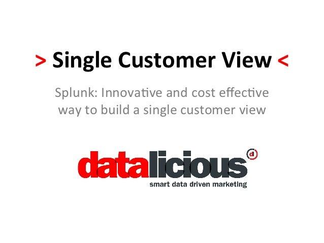 > Single Customer View <    Splunk: Innova-ve and cost effec-ve    way to build a single cust...