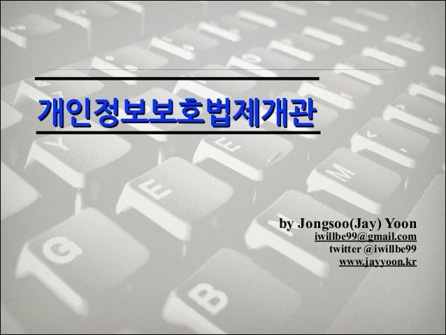 개인정보보호법제개관   by Jongsoo(Jay) Yoon  iwillbe99@gmail.com! twitter @iwillbe99 www.jayyoon.kr
