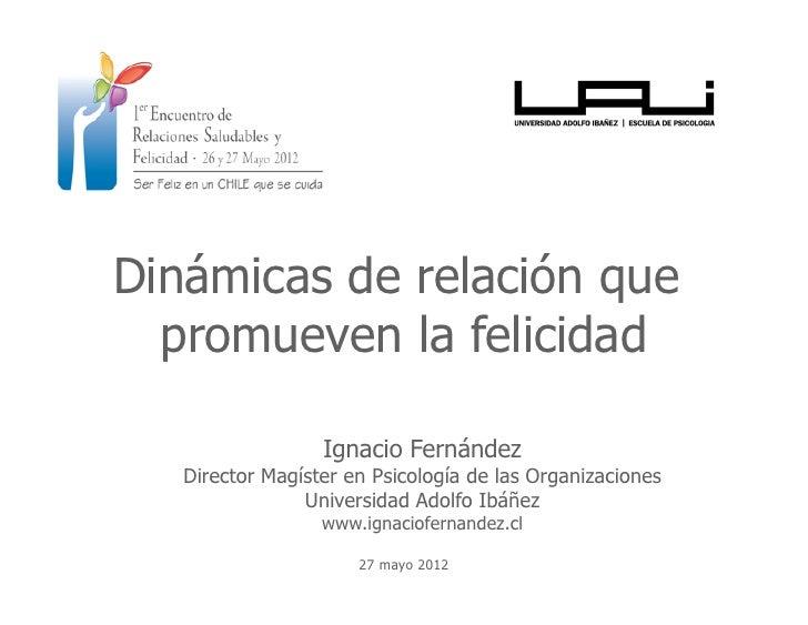 Dinámicas de relación que  promueven la felicidad                  Ignacio Fernández   Director Magíster en Psicología de ...