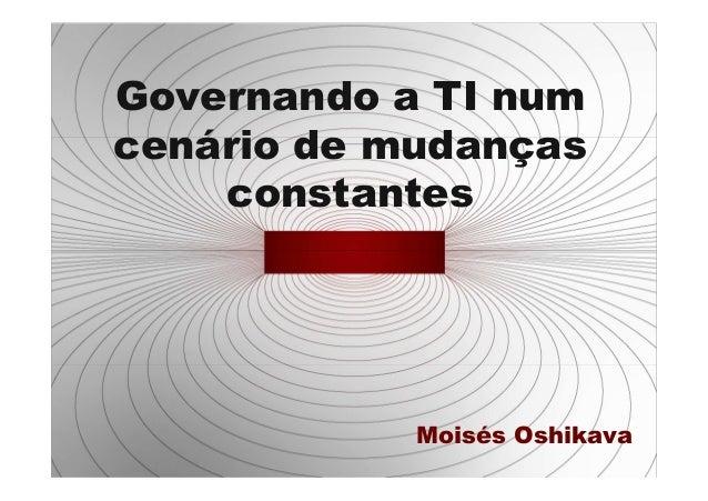 Governando a TI numcenário de mudanças    constantes            Moisés Oshikava