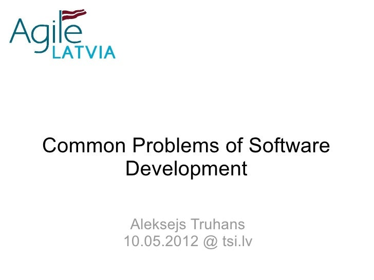 Common Problems of Software      Development        Aleksejs Truhans       10.05.2012 @ tsi.lv