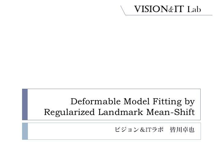 Deformable Model Fitting byRegularized Landmark Mean-Shift              ビジョン&ITラボ 皆川卓也