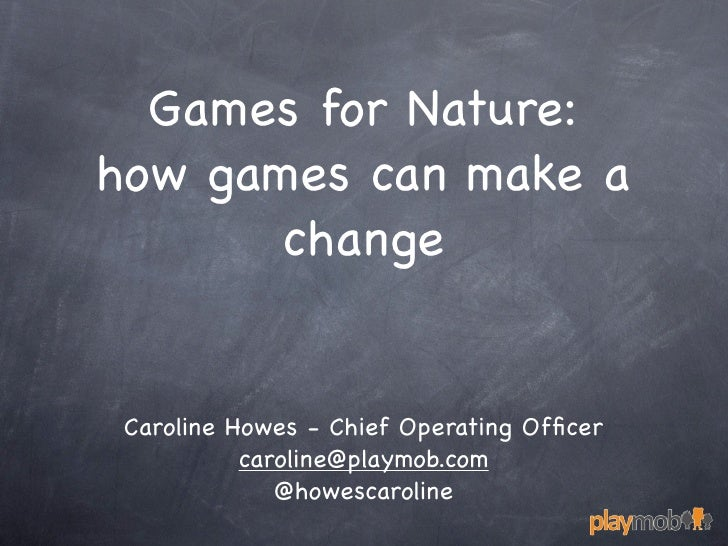Games for Nature:how games can make a       change Caroline Howes - Chief Operating Officer           caroline@playmob.com ...