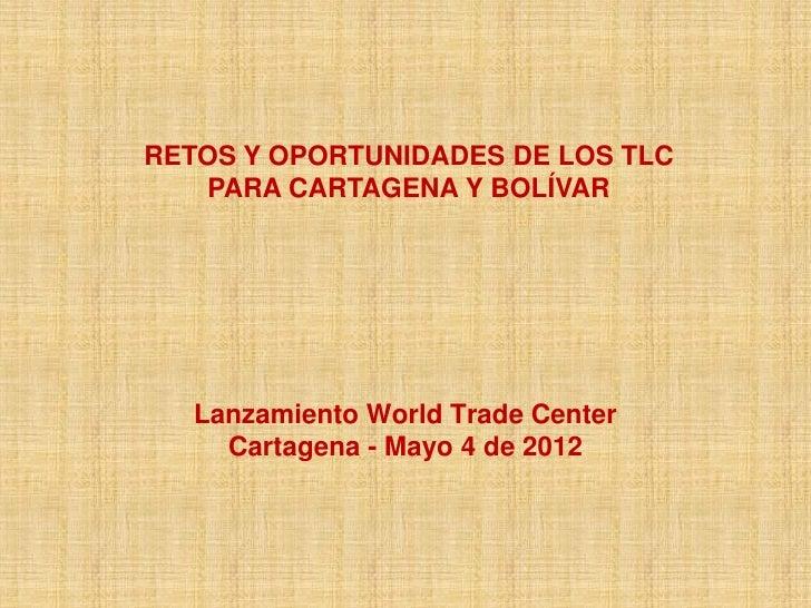 RETOS Y OPORTUNIDADES DE LOS TLC   PARA CARTAGENA Y BOLÍVAR   Lanzamiento World Trade Center     Cartagena - Mayo 4 de 2012