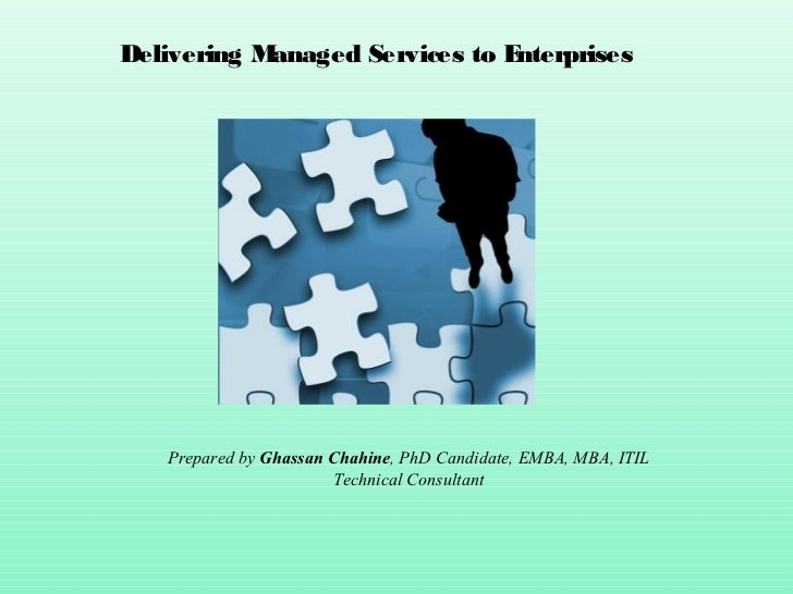 Delivering Managed Services to Enterprises   Prepared by Ghassan Chahine, PhD Candidate, EMBA, MBA, ITIL                  ...
