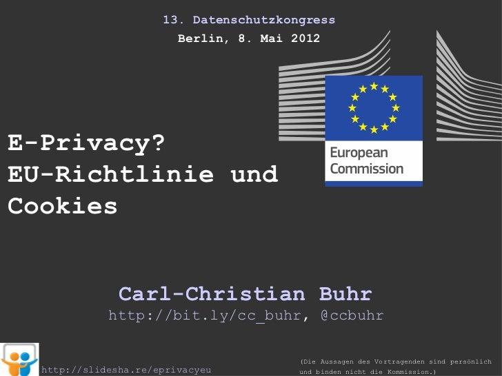 13. Datenschutzkongress                        Berlin, 8. Mai 2012E-Privacy?EU-Richtlinie undCookies               Carl-Ch...