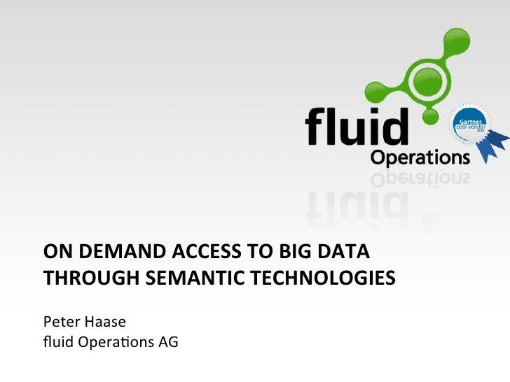 ON DEMAND ACCESS TO BIG DATA THROUGH SEMANTIC TECHNOLOGIES  Peter Haase fluid Opera/ons AG!