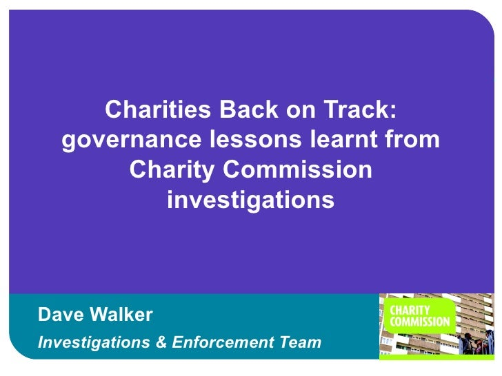 Charities Back on Track:  governance lessons learnt from       Charity Commission          investigationsDave WalkerInvest...