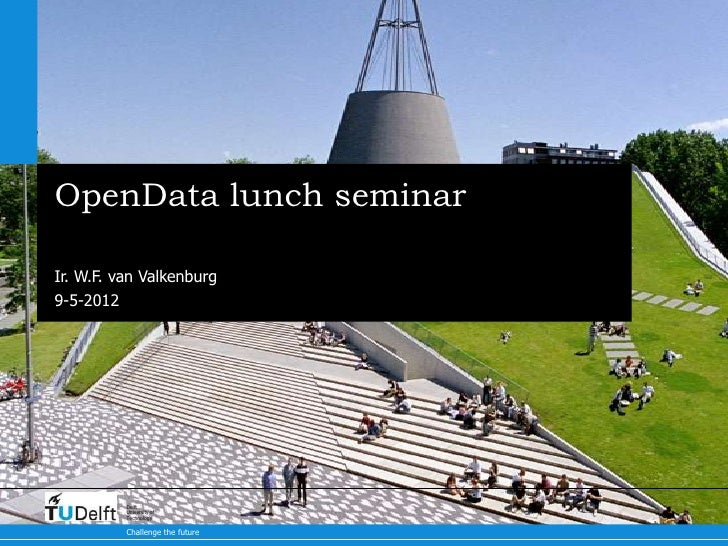 OpenData lunch seminarIr. W.F. van Valkenburg9-5-2012          Delft          University of          Technology          C...